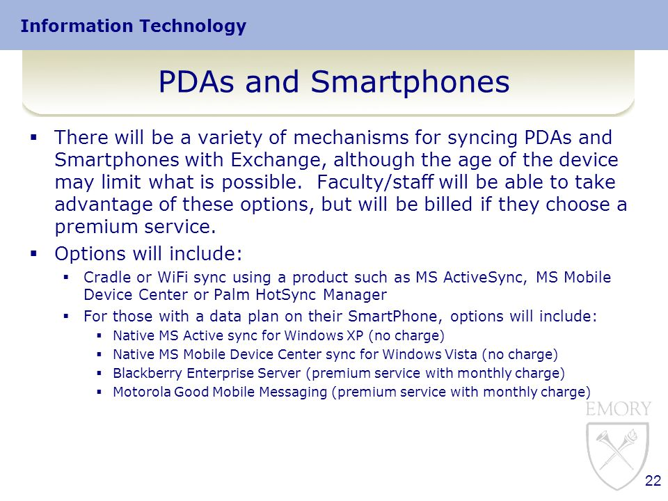 Information Technology PDAs and Smartphones  There will be a variety of mechanisms for syncing PDAs and Smartphones with Exchange, although the age of the device may limit what is possible.
