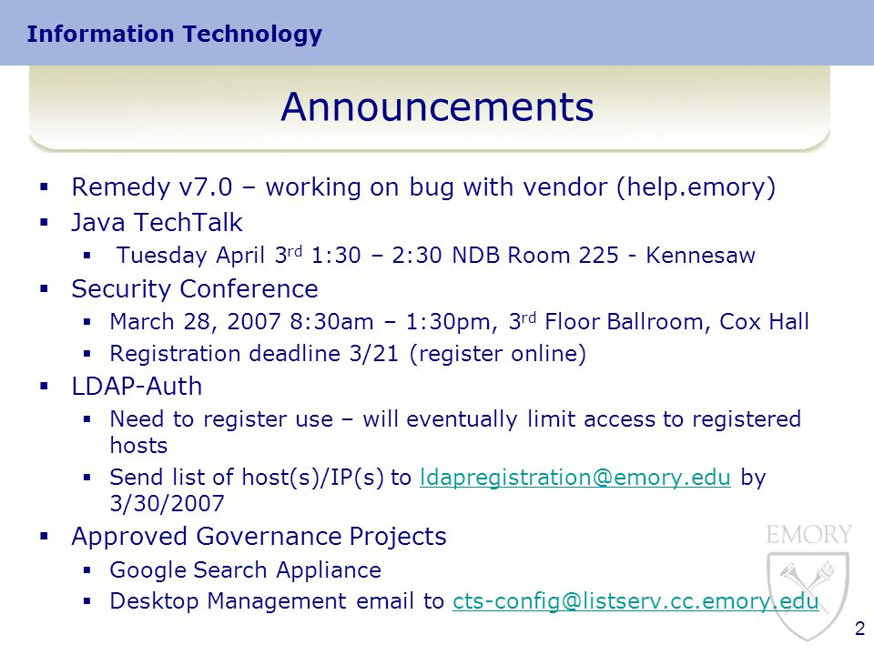 Information Technology 2 Announcements  Remedy v7.0 – working on bug with vendor (help.emory)  Java TechTalk  Tuesday April 3 rd 1:30 – 2:30 NDB Room 225 - Kennesaw  Security Conference  March 28, 2007 8:30am – 1:30pm, 3 rd Floor Ballroom, Cox Hall  Registration deadline 3/21 (register online)  LDAP-Auth  Need to register use – will eventually limit access to registered hosts  Send list of host(s)/IP(s) to ldapregistration@emory.edu by 3/30/2007ldapregistration@emory.edu  Approved Governance Projects  Google Search Appliance  Desktop Management email to cts-config@listserv.cc.emory.educts-config@listserv.cc.emory.edu