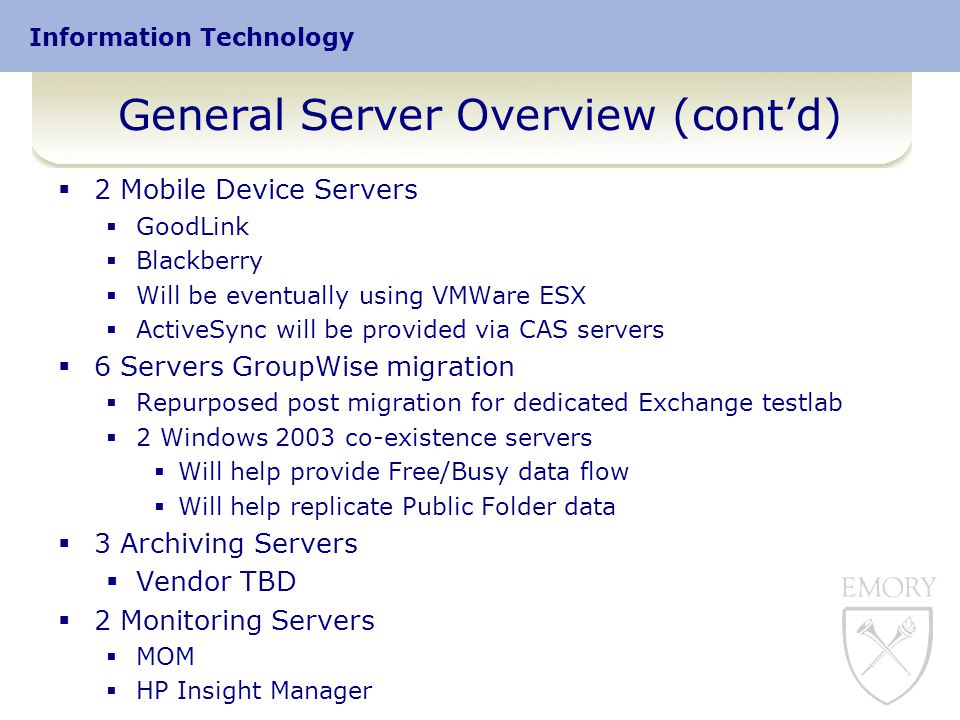 Information Technology General Server Overview (cont'd)  2 Mobile Device Servers  GoodLink  Blackberry  Will be eventually using VMWare ESX  ActiveSync will be provided via CAS servers  6 Servers GroupWise migration  Repurposed post migration for dedicated Exchange testlab  2 Windows 2003 co-existence servers  Will help provide Free/Busy data flow  Will help replicate Public Folder data  3 Archiving Servers  Vendor TBD  2 Monitoring Servers  MOM  HP Insight Manager