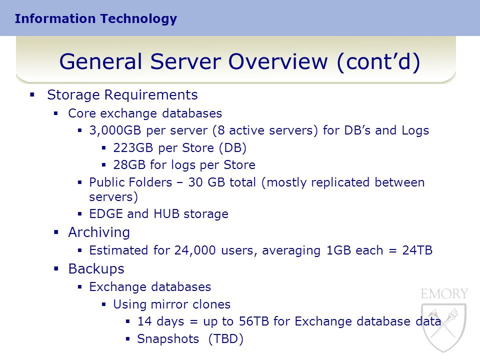 Information Technology General Server Overview (cont'd)  Storage Requirements  Core exchange databases  3,000GB per server (8 active servers) for DB's and Logs  223GB per Store (DB)  28GB for logs per Store  Public Folders – 30 GB total (mostly replicated between servers)  EDGE and HUB storage  Archiving  Estimated for 24,000 users, averaging 1GB each = 24TB  Backups  Exchange databases  Using mirror clones  14 days = up to 56TB for Exchange database data  Snapshots (TBD)