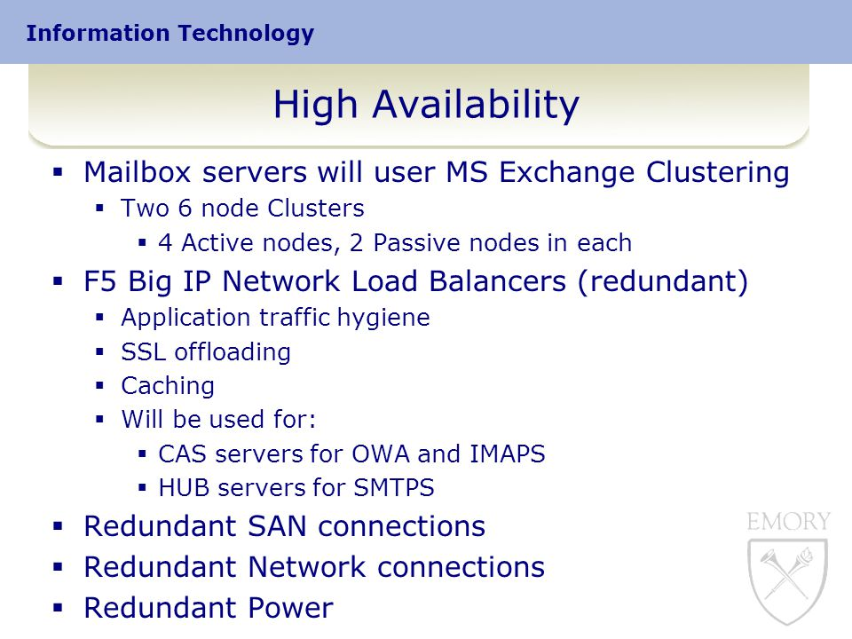 Information Technology High Availability  Mailbox servers will user MS Exchange Clustering  Two 6 node Clusters  4 Active nodes, 2 Passive nodes in each  F5 Big IP Network Load Balancers (redundant)  Application traffic hygiene  SSL offloading  Caching  Will be used for:  CAS servers for OWA and IMAPS  HUB servers for SMTPS  Redundant SAN connections  Redundant Network connections  Redundant Power