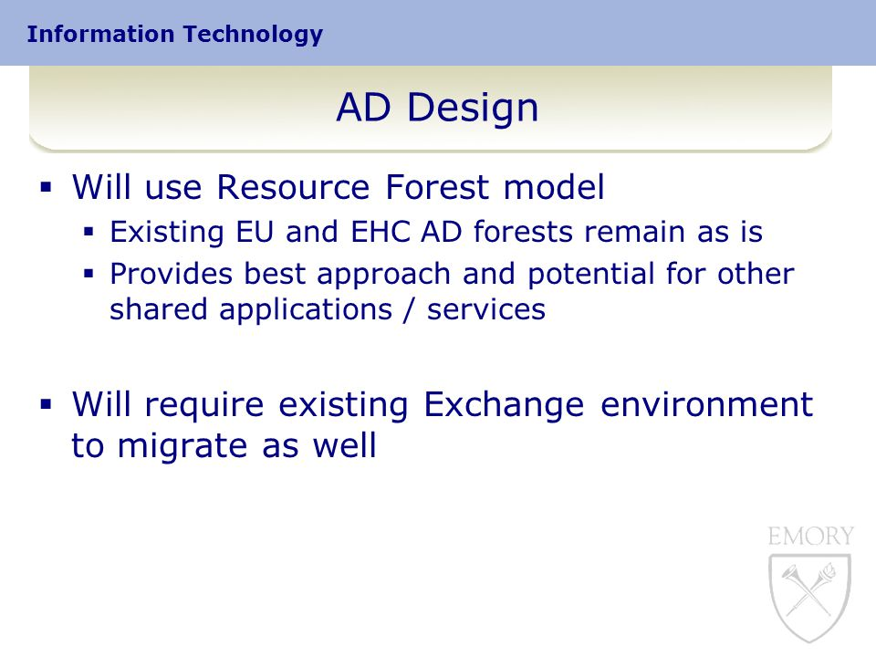 AD Design  Will use Resource Forest model  Existing EU and EHC AD forests remain as is  Provides best approach and potential for other shared applications / services  Will require existing Exchange environment to migrate as well