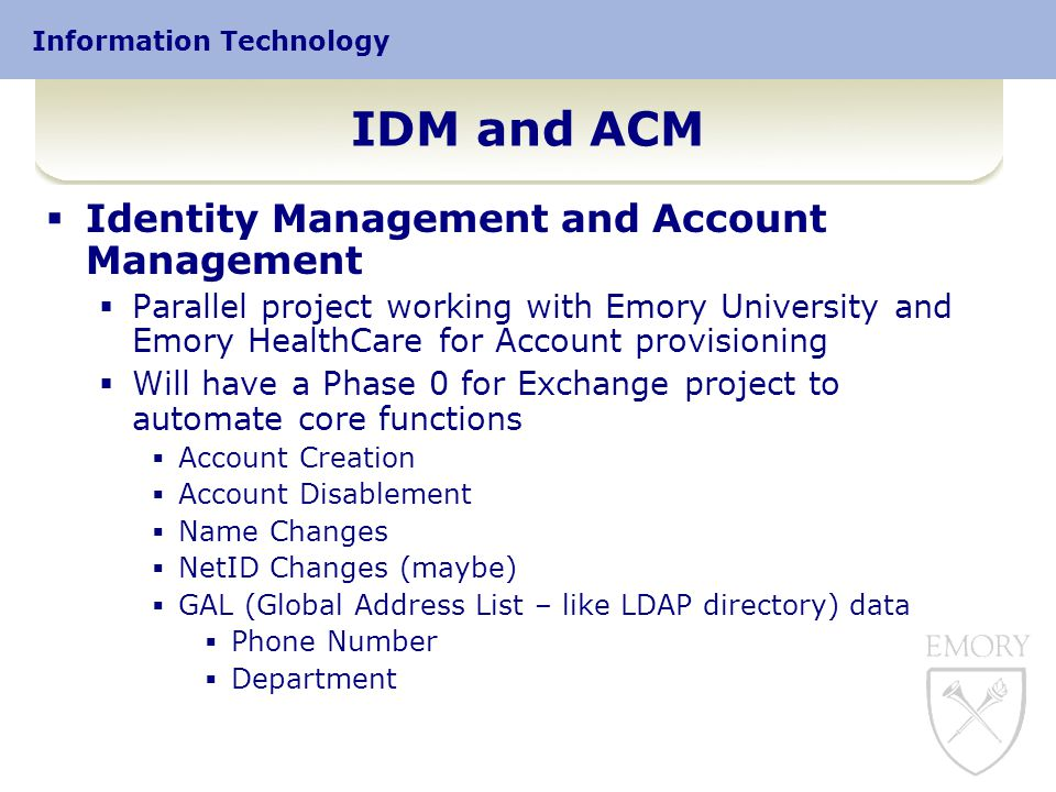 Information Technology IDM and ACM  Identity Management and Account Management  Parallel project working with Emory University and Emory HealthCare for Account provisioning  Will have a Phase 0 for Exchange project to automate core functions  Account Creation  Account Disablement  Name Changes  NetID Changes (maybe)  GAL (Global Address List – like LDAP directory) data  Phone Number  Department