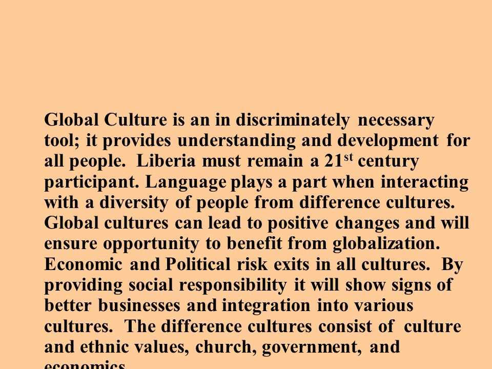 Global Culture is an in discriminately necessary tool; it provides understanding and development for all people.