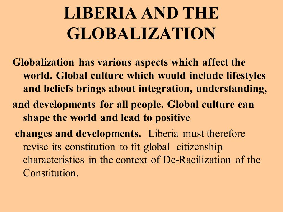 LIBERIA AND THE GLOBALIZATION Globalization has various aspects which affect the world.