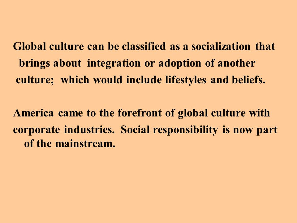 Global culture can be classified as a socialization that brings about integration or adoption of another culture; which would include lifestyles and beliefs.
