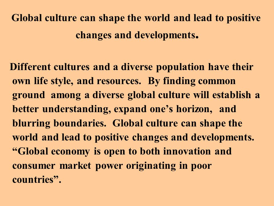 Global culture can shape the world and lead to positive changes and developments.