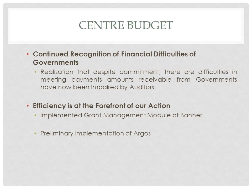 CENTRE BUDGET Continued Recognition of Financial Difficulties of Governments Realisation that despite commitment, there are difficulties in meeting payments amounts receivable from Governments have now been impaired by Auditors Efficiency is at the Forefront of our Action Implemented Grant Management Module of Banner Preliminary Implementation of Argos