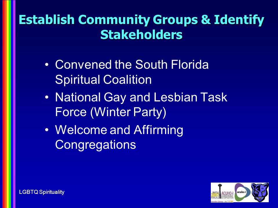 LGBTQ Spirituality Establish Community Groups & Identify Stakeholders Convened the South Florida Spiritual Coalition National Gay and Lesbian Task Force (Winter Party) Welcome and Affirming Congregations