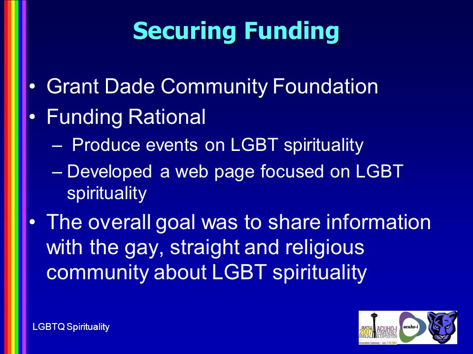 LGBTQ Spirituality Securing Funding Grant Dade Community Foundation Funding Rational – Produce events on LGBT spirituality –Developed a web page focused on LGBT spirituality The overall goal was to share information with the gay, straight and religious community about LGBT spirituality