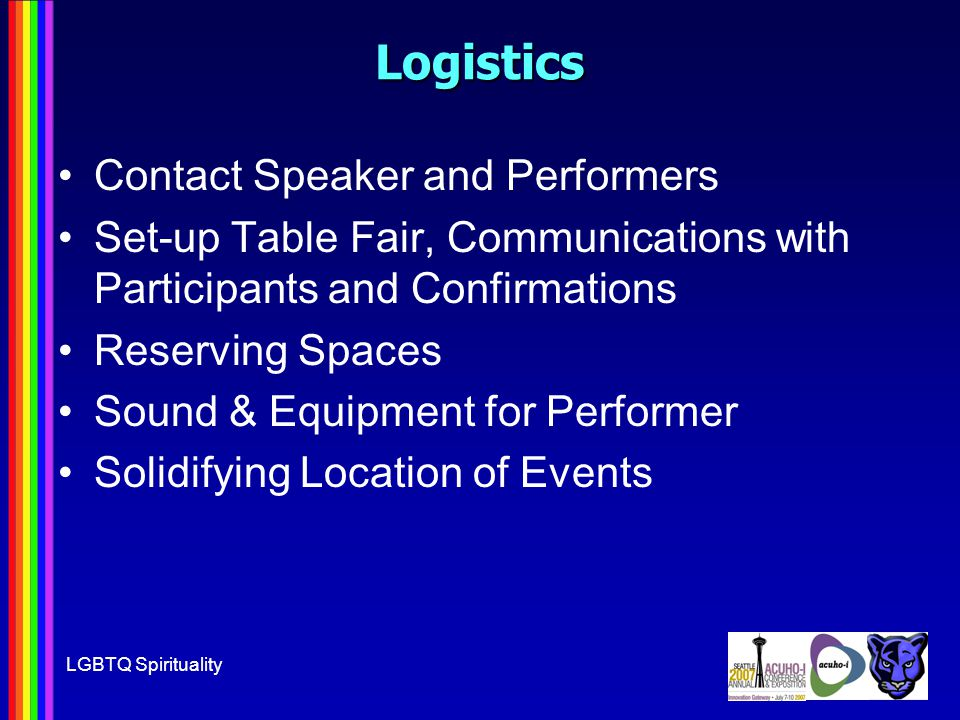 LGBTQ SpiritualityLogistics Contact Speaker and Performers Set-up Table Fair, Communications with Participants and Confirmations Reserving Spaces Sound & Equipment for Performer Solidifying Location of Events