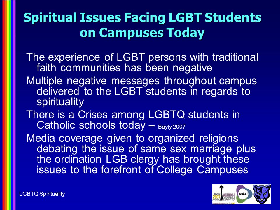 LGBTQ Spirituality Spiritual Issues Facing LGBT Students on Campuses Today The experience of LGBT persons with traditional faith communities has been negative Multiple negative messages throughout campus delivered to the LGBT students in regards to spirituality There is a Crises among LGBTQ students in Catholic schools today – Bayly 2007 Media coverage given to organized religions debating the issue of same sex marriage plus the ordination LGB clergy has brought these issues to the forefront of College Campuses