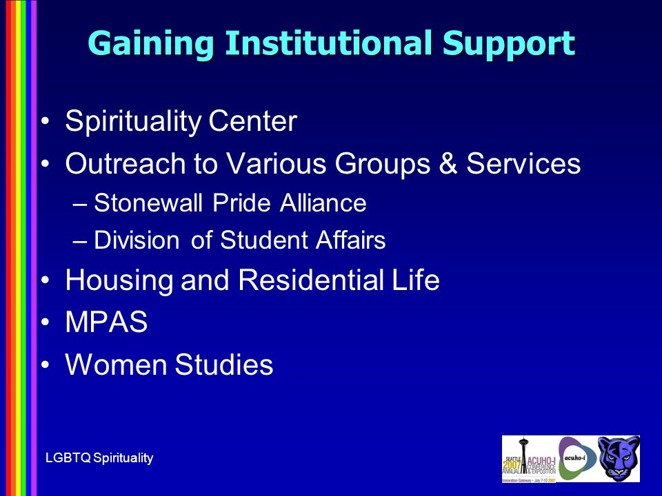 LGBTQ Spirituality Gaining Institutional Support Spirituality Center Outreach to Various Groups & Services –Stonewall Pride Alliance –Division of Student Affairs Housing and Residential Life MPAS Women Studies