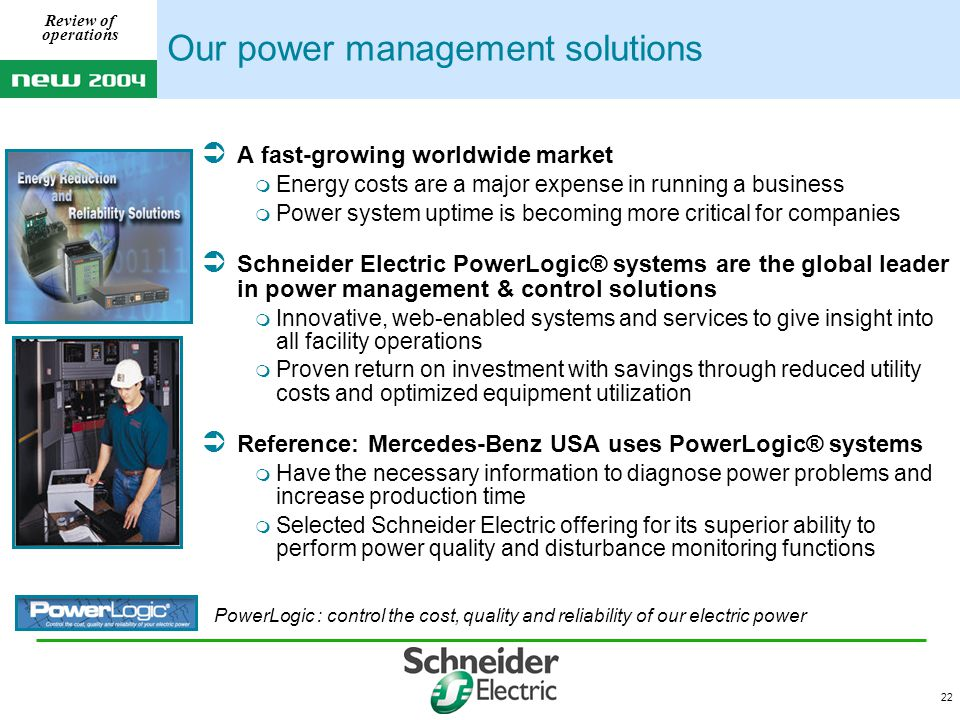 22 Review of operations Our power management solutions  A fast-growing worldwide market  Energy costs are a major expense in running a business  Power system uptime is becoming more critical for companies  Schneider Electric PowerLogic® systems are the global leader in power management & control solutions  Innovative, web-enabled systems and services to give insight into all facility operations  Proven return on investment with savings through reduced utility costs and optimized equipment utilization  Reference: Mercedes-Benz USA uses PowerLogic® systems  Have the necessary information to diagnose power problems and increase production time  Selected Schneider Electric offering for its superior ability to perform power quality and disturbance monitoring functions PowerLogic : control the cost, quality and reliability of our electric power
