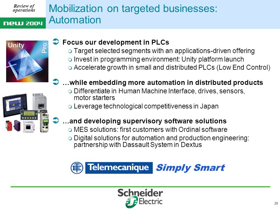 26 Review of operations Mobilization on targeted businesses: Automation Simply Smart  Focus our development in PLCs  Target selected segments with an applications-driven offering  Invest in programming environment: Unity platform launch  Accelerate growth in small and distributed PLCs (Low End Control)  …while embedding more automation in distributed products  Differentiate in Human Machine Interface, drives, sensors, motor starters  Leverage technological competitiveness in Japan  …and developing supervisory software solutions  MES solutions: first customers with Ordinal software  Digital solutions for automation and production engineering: partnership with Dassault System in Dextus