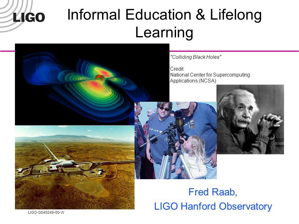 LIGO-G040249-00-W Colliding Black Holes Credit: National Center for Supercomputing Applications (NCSA) Informal Education & Lifelong Learning Fred Raab, LIGO Hanford Observatory