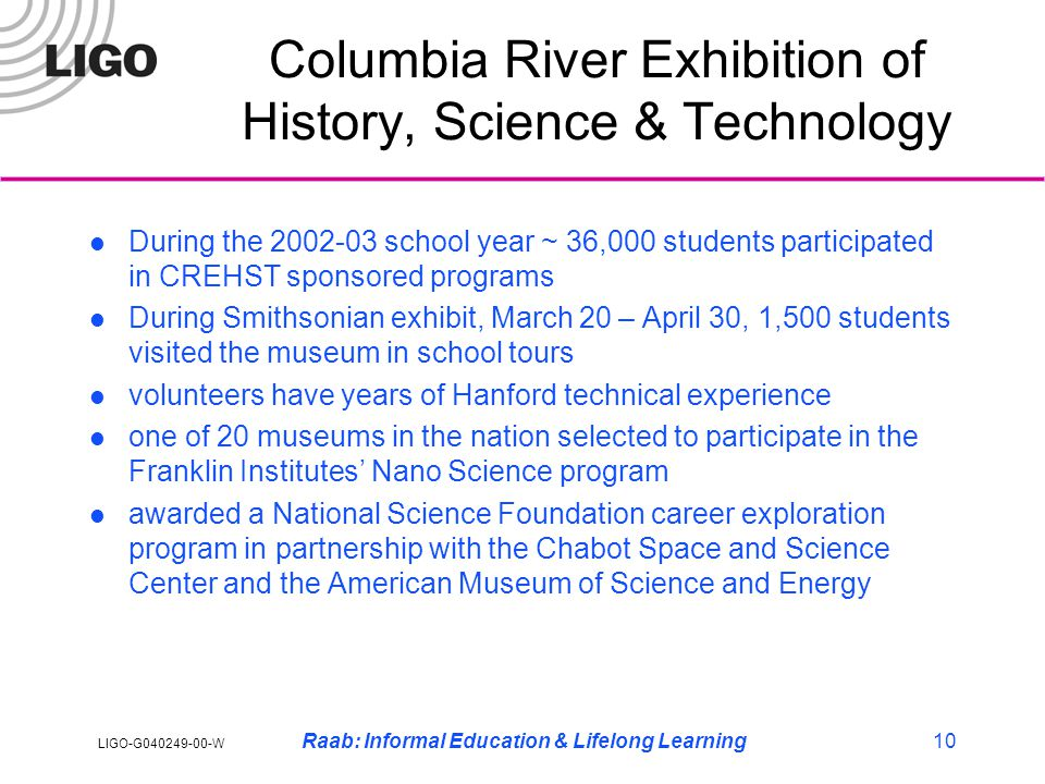 LIGO-G040249-00-W Raab: Informal Education & Lifelong Learning10 Columbia River Exhibition of History, Science & Technology l During the 2002-03 school year ~ 36,000 students participated in CREHST sponsored programs l During Smithsonian exhibit, March 20 – April 30, 1,500 students visited the museum in school tours l volunteers have years of Hanford technical experience l one of 20 museums in the nation selected to participate in the Franklin Institutes' Nano Science program l awarded a National Science Foundation career exploration program in partnership with the Chabot Space and Science Center and the American Museum of Science and Energy