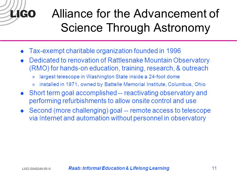 LIGO-G040249-00-W Raab: Informal Education & Lifelong Learning11 Alliance for the Advancement of Science Through Astronomy Tax-exempt charitable organization founded in 1996 Dedicated to renovation of Rattlesnake Mountain Observatory (RMO) for hands-on education, training, research, & outreach »largest telescope in Washington State inside a 24-foot dome »installed in 1971, owned by Battelle Memorial Institute, Columbus, Ohio Short term goal accomplished -- reactivating observatory and performing refurbishments to allow onsite control and use Second (more challenging) goal -- remote access to telescope via Internet and automation without personnel in observatory
