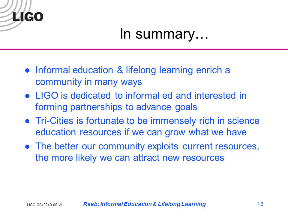 LIGO-G040249-00-W Raab: Informal Education & Lifelong Learning13 In summary… Informal education & lifelong learning enrich a community in many ways LIGO is dedicated to informal ed and interested in forming partnerships to advance goals Tri-Cities is fortunate to be immensely rich in science education resources if we can grow what we have The better our community exploits current resources, the more likely we can attract new resources
