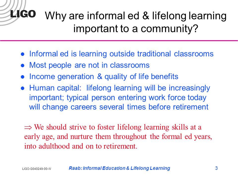 LIGO-G040249-00-W Raab: Informal Education & Lifelong Learning3 Why are informal ed & lifelong learning important to a community.