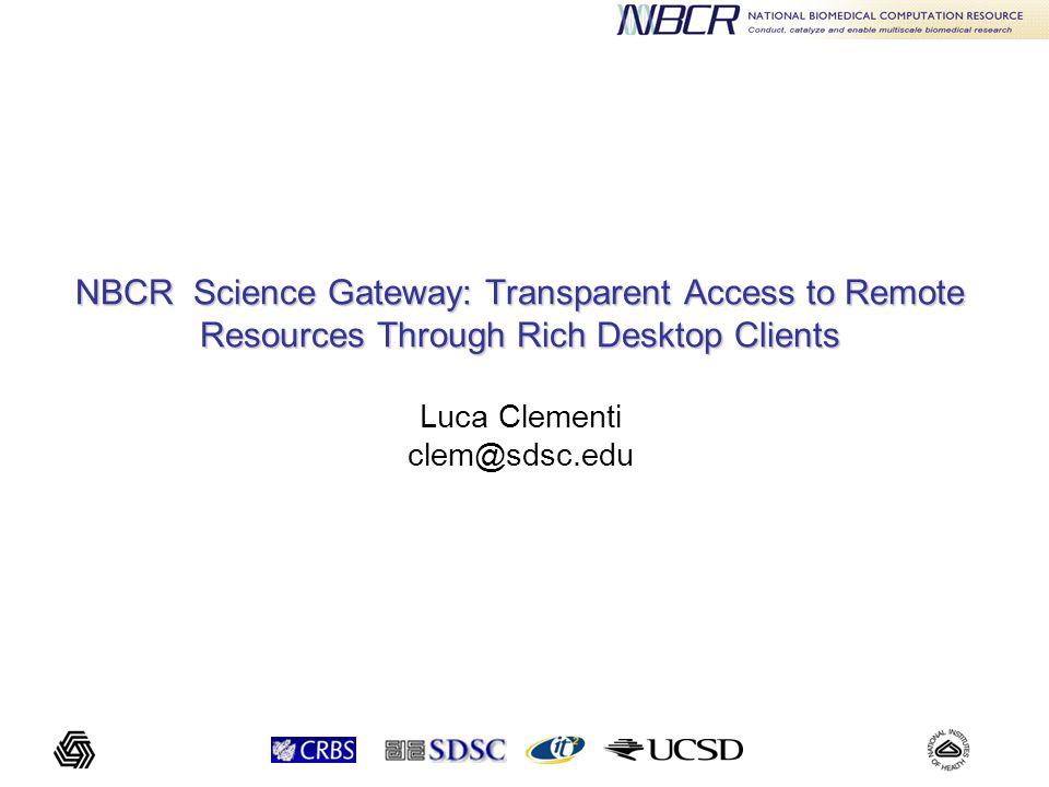 NBCR Science Gateway: Transparent Access to Remote Resources Through Rich Desktop Clients NBCR Science Gateway: Transparent Access to Remote Resources Through Rich Desktop Clients Luca Clementi clem@sdsc.edu