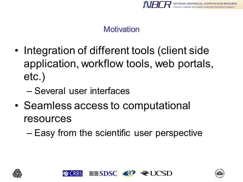 Motivation Integration of different tools (client side application, workflow tools, web portals, etc.) –Several user interfaces Seamless access to computational resources –Easy from the scientific user perspective