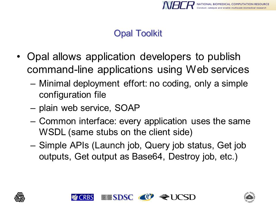 Opal Toolkit Opal allows application developers to publish command-line applications using Web services –Minimal deployment effort: no coding, only a simple configuration file –plain web service, SOAP –Common interface: every application uses the same WSDL (same stubs on the client side) –Simple APIs (Launch job, Query job status, Get job outputs, Get output as Base64, Destroy job, etc.)