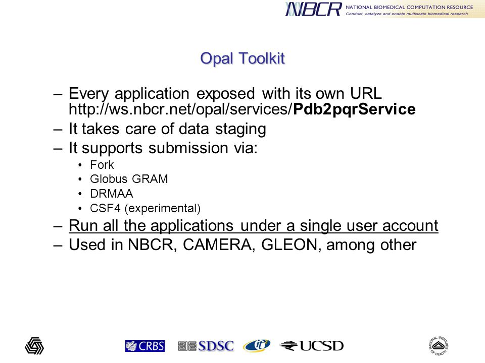 Opal Toolkit –Every application exposed with its own URL http://ws.nbcr.net/opal/services/Pdb2pqrService –It takes care of data staging –It supports submission via: Fork Globus GRAM DRMAA CSF4 (experimental) –Run all the applications under a single user account –Used in NBCR, CAMERA, GLEON, among other
