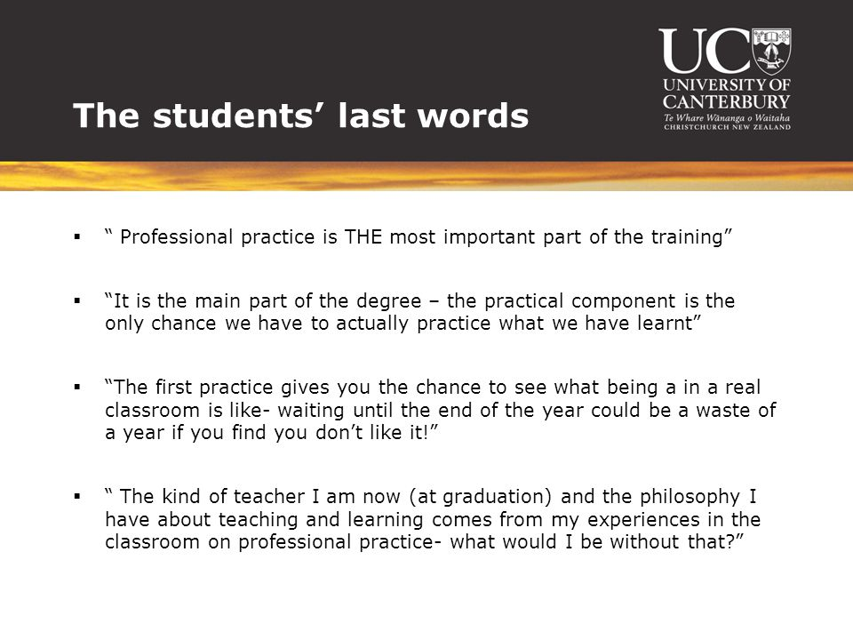 The students' last words  Professional practice is THE most important part of the training  It is the main part of the degree – the practical component is the only chance we have to actually practice what we have learnt  The first practice gives you the chance to see what being a in a real classroom is like- waiting until the end of the year could be a waste of a year if you find you don't like it!  The kind of teacher I am now (at graduation) and the philosophy I have about teaching and learning comes from my experiences in the classroom on professional practice- what would I be without that