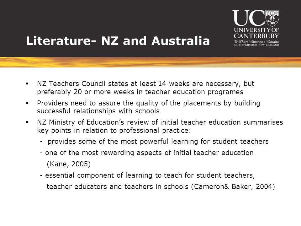 Literature- NZ and Australia  NZ Teachers Council states at least 14 weeks are necessary, but preferably 20 or more weeks in teacher education programes  Providers need to assure the quality of the placements by building successful relationships with schools  NZ Ministry of Education's review of initial teacher education summarises key points in relation to professional practice: - provides some of the most powerful learning for student teachers - one of the most rewarding aspects of initial teacher education (Kane, 2005) - essential component of learning to teach for student teachers, teacher educators and teachers in schools (Cameron& Baker, 2004)