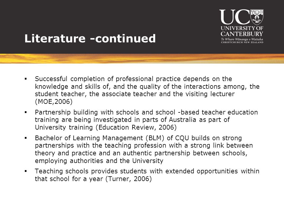 Literature -continued  Successful completion of professional practice depends on the knowledge and skills of, and the quality of the interactions among, the student teacher, the associate teacher and the visiting lecturer (MOE,2006)  Partnership building with schools and school -based teacher education training are being investigated in parts of Australia as part of University training (Education Review, 2006)  Bachelor of Learning Management (BLM) of CQU builds on strong partnerships with the teaching profession with a strong link between theory and practice and an authentic partnership between schools, employing authorities and the University  Teaching schools provides students with extended opportunities within that school for a year (Turner, 2006)