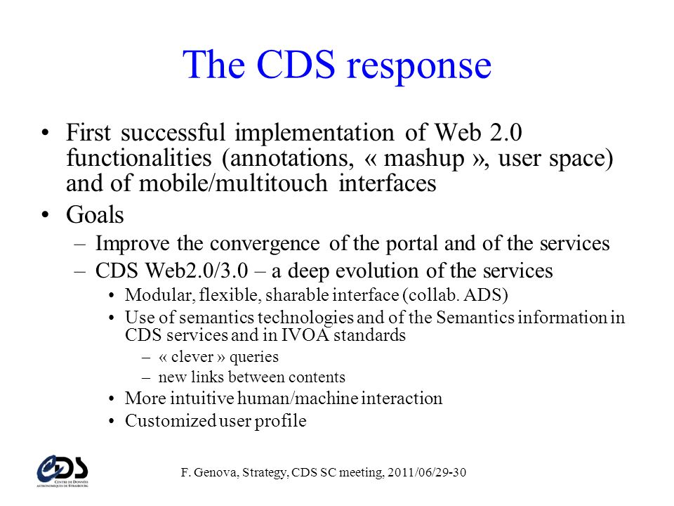 The CDS response First successful implementation of Web 2.0 functionalities (annotations, « mashup », user space) and of mobile/multitouch interfaces Goals –Improve the convergence of the portal and of the services –CDS Web2.0/3.0 – a deep evolution of the services Modular, flexible, sharable interface (collab.