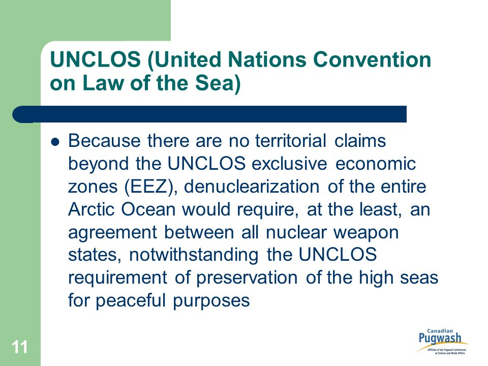 11 UNCLOS (United Nations Convention on Law of the Sea) Because there are no territorial claims beyond the UNCLOS exclusive economic zones (EEZ), denuclearization of the entire Arctic Ocean would require, at the least, an agreement between all nuclear weapon states, notwithstanding the UNCLOS requirement of preservation of the high seas for peaceful purposes