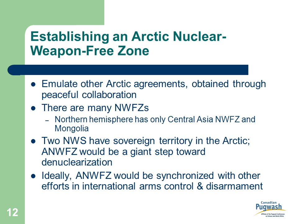 12 Establishing an Arctic Nuclear- Weapon-Free Zone Emulate other Arctic agreements, obtained through peaceful collaboration There are many NWFZs – Northern hemisphere has only Central Asia NWFZ and Mongolia Two NWS have sovereign territory in the Arctic; ANWFZ would be a giant step toward denuclearization Ideally, ANWFZ would be synchronized with other efforts in international arms control & disarmament