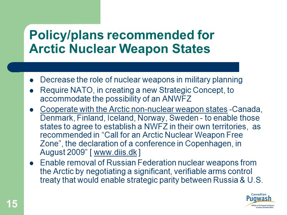 15 Policy/plans recommended for Arctic Nuclear Weapon States Decrease the role of nuclear weapons in military planning Require NATO, in creating a new Strategic Concept, to accommodate the possibility of an ANWFZ Cooperate with the Arctic non-nuclear weapon states -Canada, Denmark, Finland, Iceland, Norway, Sweden - to enable those states to agree to establish a NWFZ in their own territories, as recommended in Call for an Arctic Nuclear Weapon Free Zone , the declaration of a conference in Copenhagen, in August 2009 [ www.diis.dk ] Enable removal of Russian Federation nuclear weapons from the Arctic by negotiating a significant, verifiable arms control treaty that would enable strategic parity between Russia & U.S.