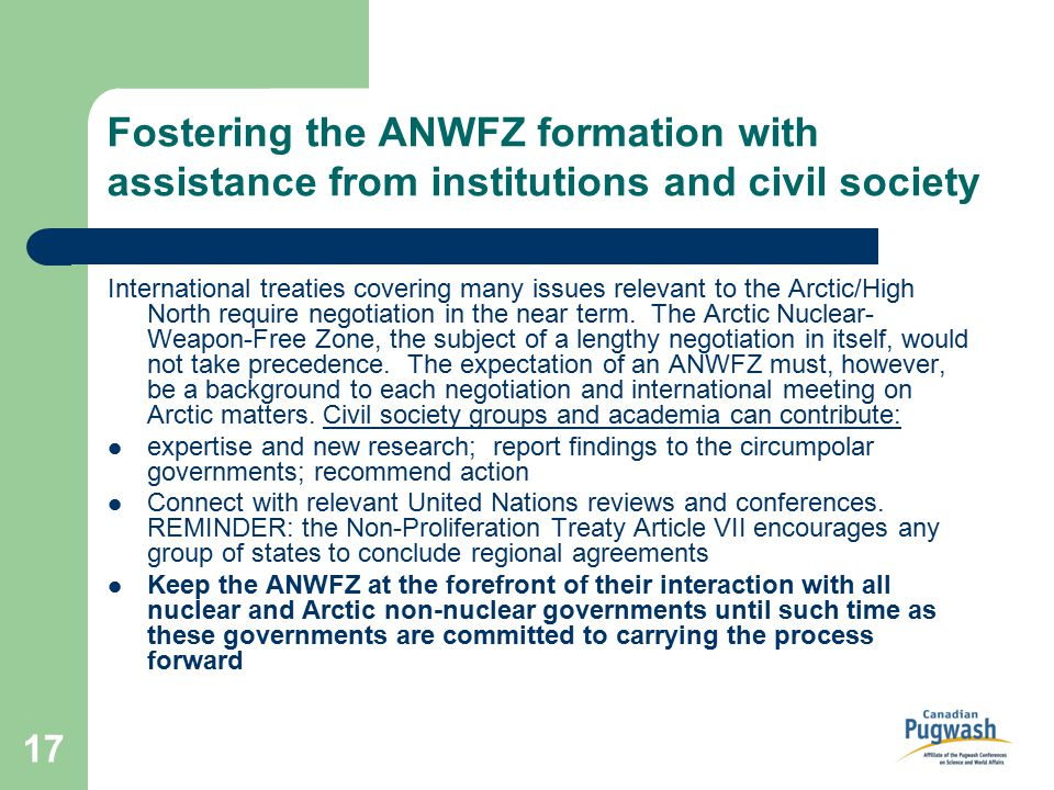 17 Fostering the ANWFZ formation with assistance from institutions and civil society International treaties covering many issues relevant to the Arctic/High North require negotiation in the near term.