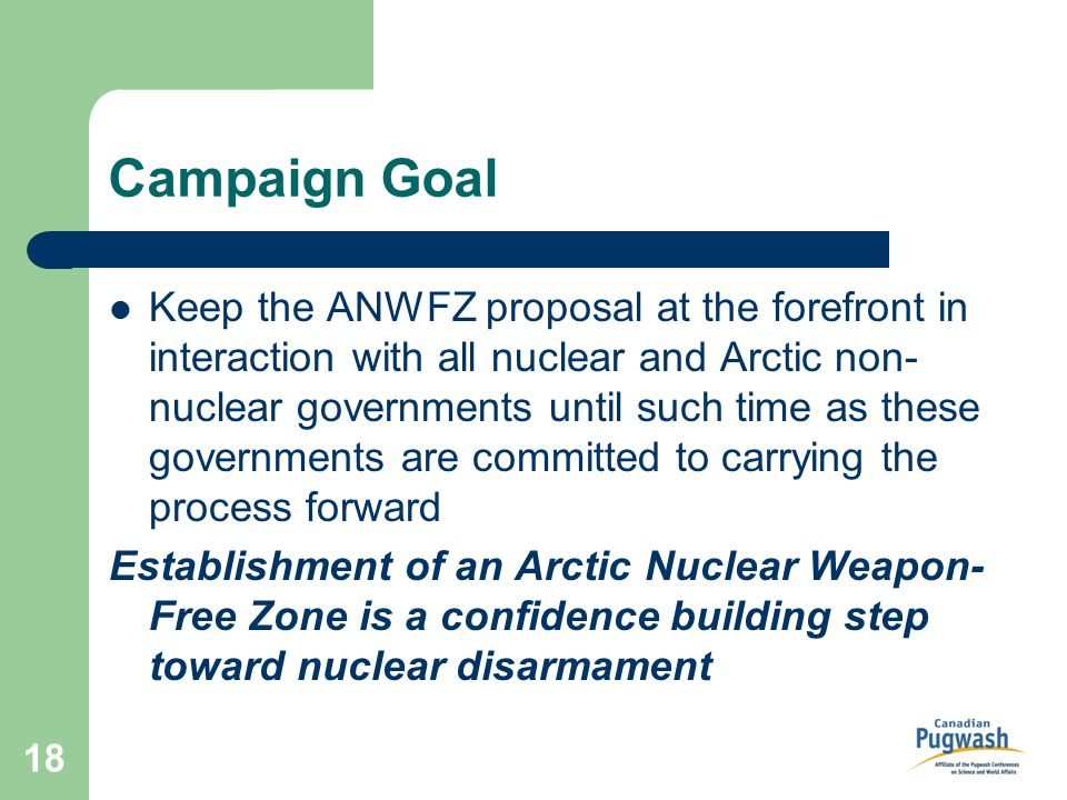 18 Campaign Goal Keep the ANWFZ proposal at the forefront in interaction with all nuclear and Arctic non- nuclear governments until such time as these governments are committed to carrying the process forward Establishment of an Arctic Nuclear Weapon- Free Zone is a confidence building step toward nuclear disarmament
