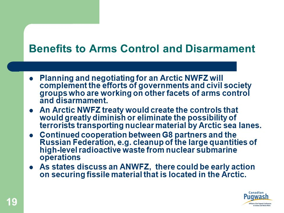 19 Benefits to Arms Control and Disarmament Planning and negotiating for an Arctic NWFZ will complement the efforts of governments and civil society groups who are working on other facets of arms control and disarmament.