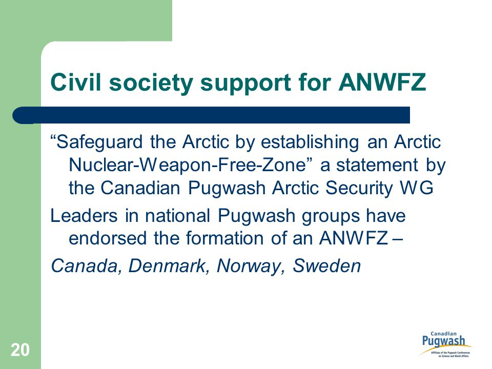 20 Civil society support for ANWFZ Safeguard the Arctic by establishing an Arctic Nuclear-Weapon-Free-Zone a statement by the Canadian Pugwash Arctic Security WG Leaders in national Pugwash groups have endorsed the formation of an ANWFZ – Canada, Denmark, Norway, Sweden