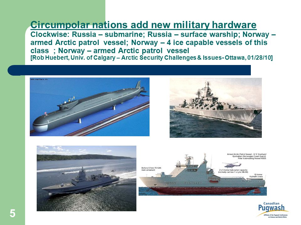 5 Circumpolar nations add new military hardware Clockwise: Russia – submarine; Russia – surface warship; Norway – armed Arctic patrol vessel; Norway – 4 ice capable vessels of this class ; Norway – armed Arctic patrol vessel [Rob Huebert, Univ.
