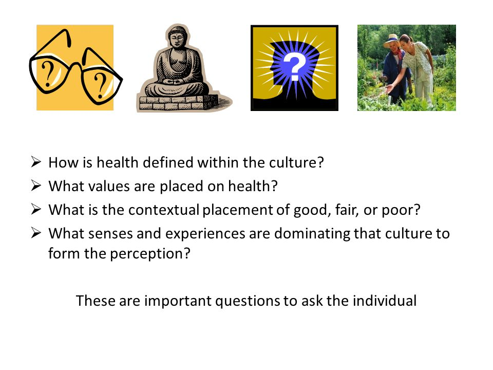  Need to go back to foundational experiences of people, and the medical anthropological understanding of disease and illness where culture is embedded and sustained over a period of lifetimes; followed by providing the individual the measurement tool which will help to categorize perceptions of health