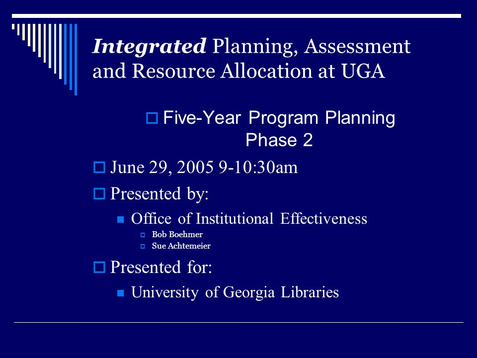 Integrated Planning, Assessment and Resource Allocation at UGA  Five-Year Program Planning Phase 2  June 29, 2005 9-10:30am  Presented by: Office o