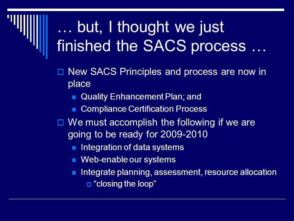 … but, I thought we just finished the SACS process …  New SACS Principles and process are now in place Quality Enhancement Plan; and Compliance Certi
