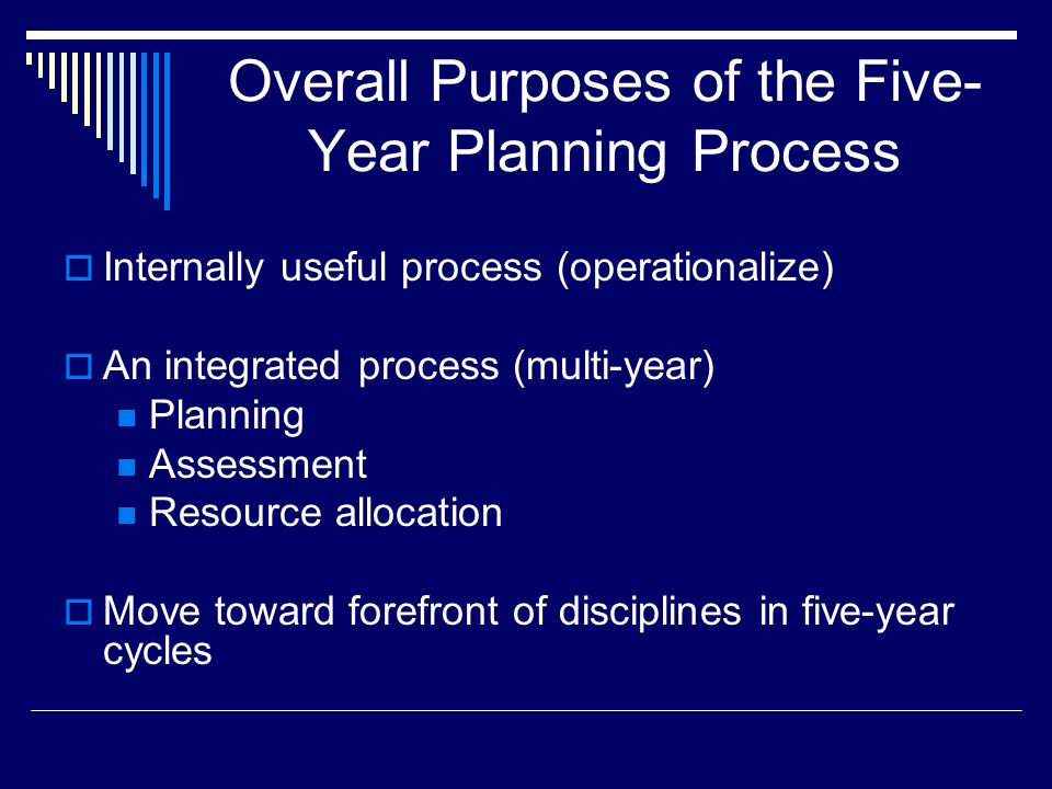 Overall Purposes of the Five- Year Planning Process  Internally useful process (operationalize)  An integrated process (multi-year) Planning Assessm
