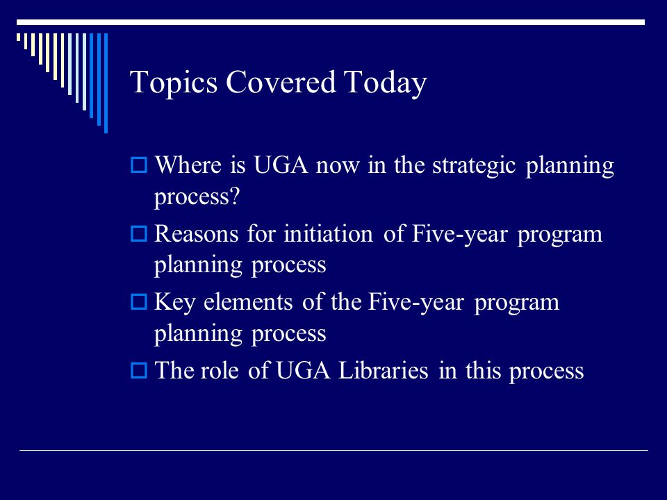 Topics Covered Today  Where is UGA now in the strategic planning process?  Reasons for initiation of Five-year program planning process  Key elemen