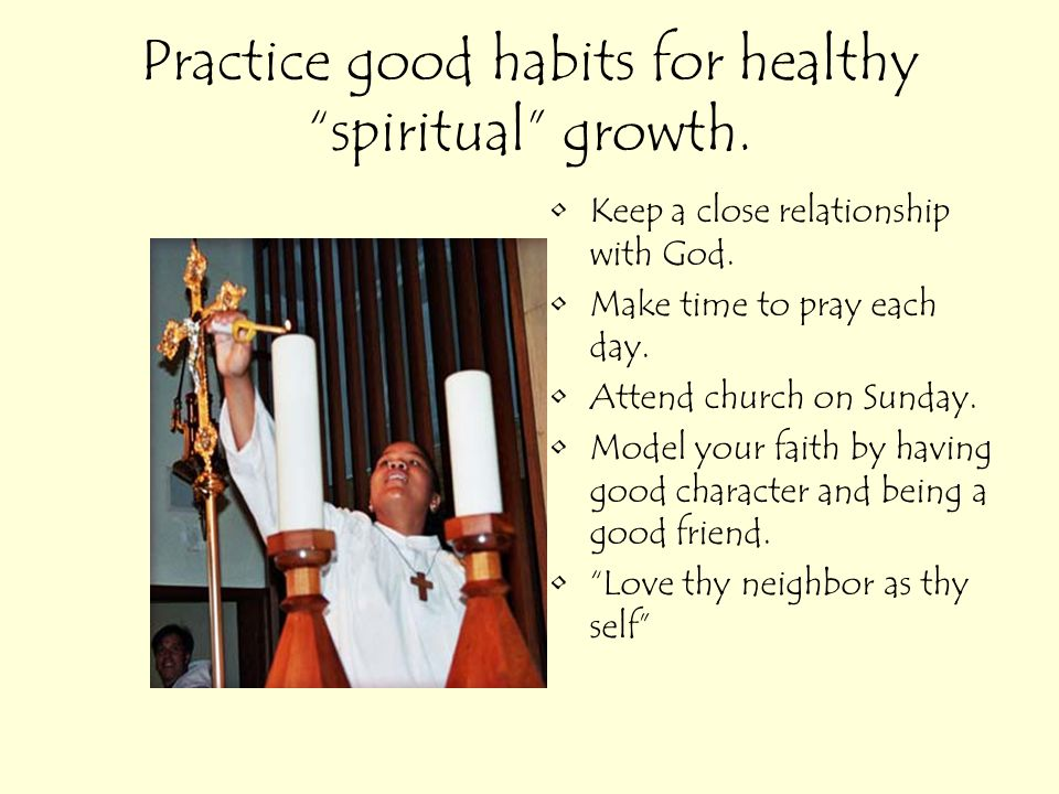 Practice good habits for healthy spiritual growth.