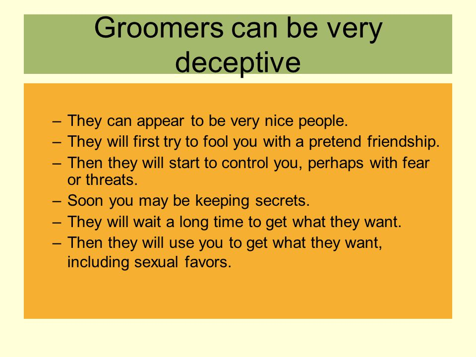 Groomers can be very deceptive –They can appear to be very nice people. –They will first try to fool you with a pretend friendship. –Then they will st