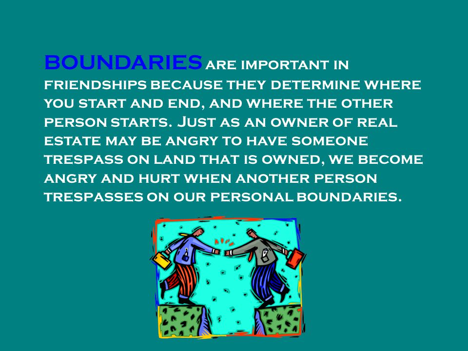 BOUNDARIES are important in friendships because they determine where you start and end, and where the other person starts.