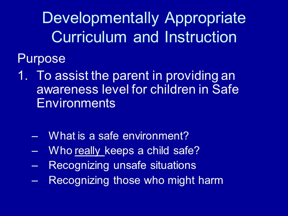 Developmentally Appropriate Curriculum and Instruction Purpose 1.To assist the parent in providing an awareness level for children in Safe Environments –What is a safe environment.