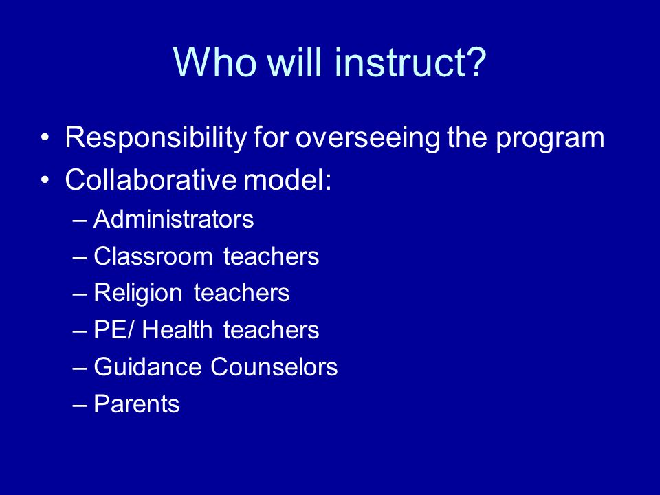Who will instruct? Responsibility for overseeing the program Collaborative model: –Administrators –Classroom teachers –Religion teachers –PE/ Health t